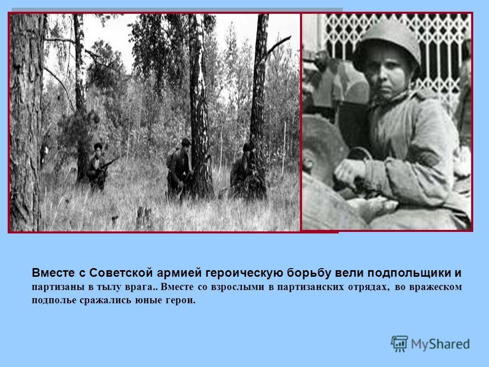 Вместе с Советской армией героическую борьбу вели подпольщики и партизаны в тылу врага.. Вместе со взрослыми в партизанских отрядах, во вражеском подполье сражались юные герои.