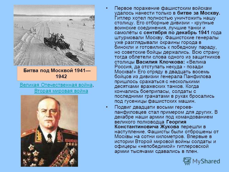 Первое поражение фашистским войскам удалось нанести только в битве за Москву. Гитлер хотел полностью уничтожить нашу столицу. Его отборные дивизии - крупные воинские соединения, лучшие танки и самолёты с сентября по декабрь 1941 года штурмовали Моск