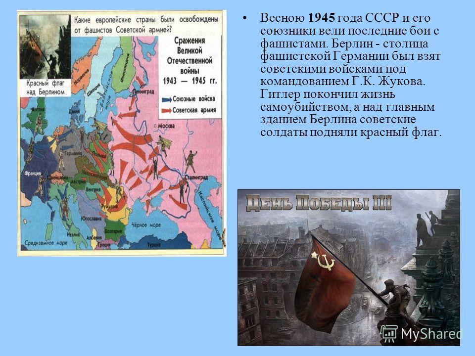 Весною 1945 года СССР и его союзники вели последние бои с фашистами. Берлин - столица фашистской Германии был взят советскими войсками под командованием Г.К. Жукова. Гитлер покончил жизнь самоубийством, а над главным зданием Берлина советские солдаты