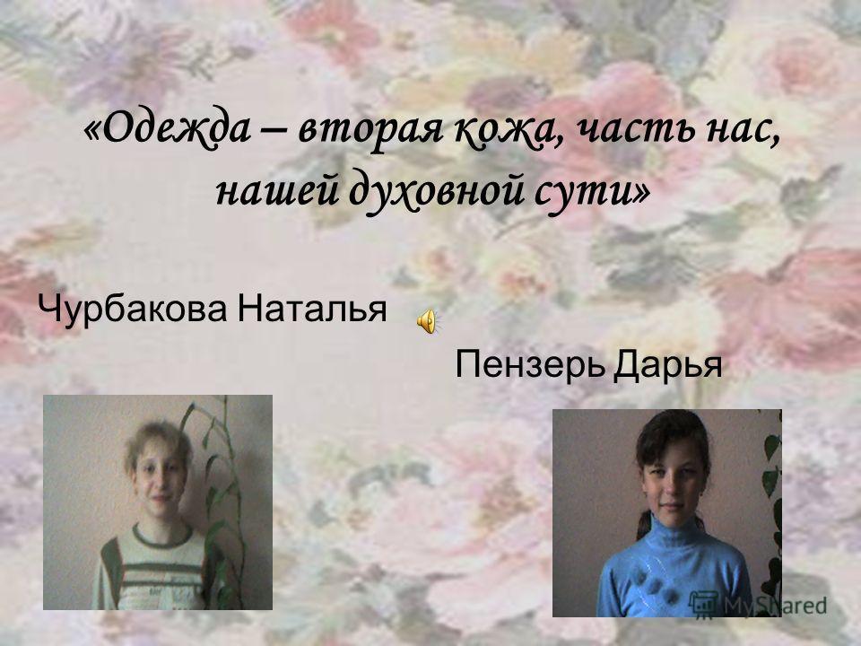 «Одежда – вторая кожа, часть нас, нашей духовной сути» Чурбакова Наталья Пензерь Дарья