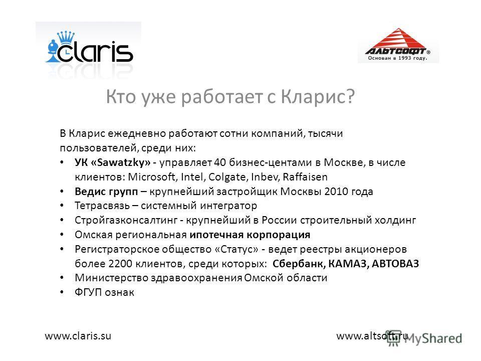Кто уже работает с Кларис? www.altsoft.ruwww.claris.su В Кларис ежедневно работают сотни компаний, тысячи пользователей, среди них: УК «Sawatzky» - управляет 40 бизнес-центами в Москве, в числе клиентов: Microsoft, Intel, Colgate, Inbev, Raffaisen Ве