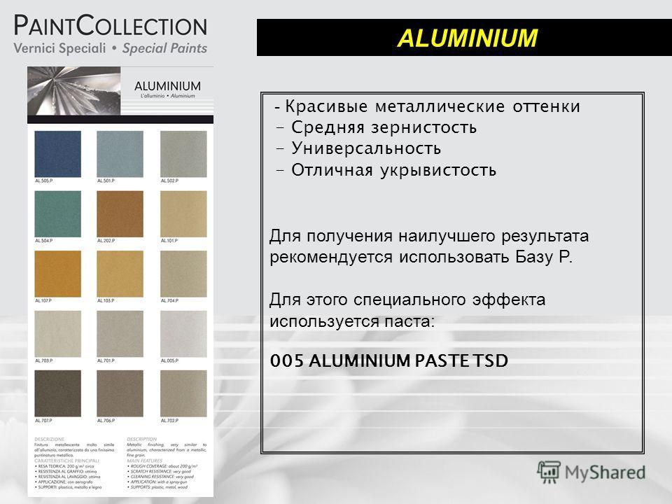 ALUMINIUM - Красивые металлические оттенки - Средняя зернистость - Универсальность - Отличная укрывистость Для получения наилучшего результата рекомендуется использовать Базу P. Для этого специального эффекта используется паста: 005 ALUMINIUM PASTE T
