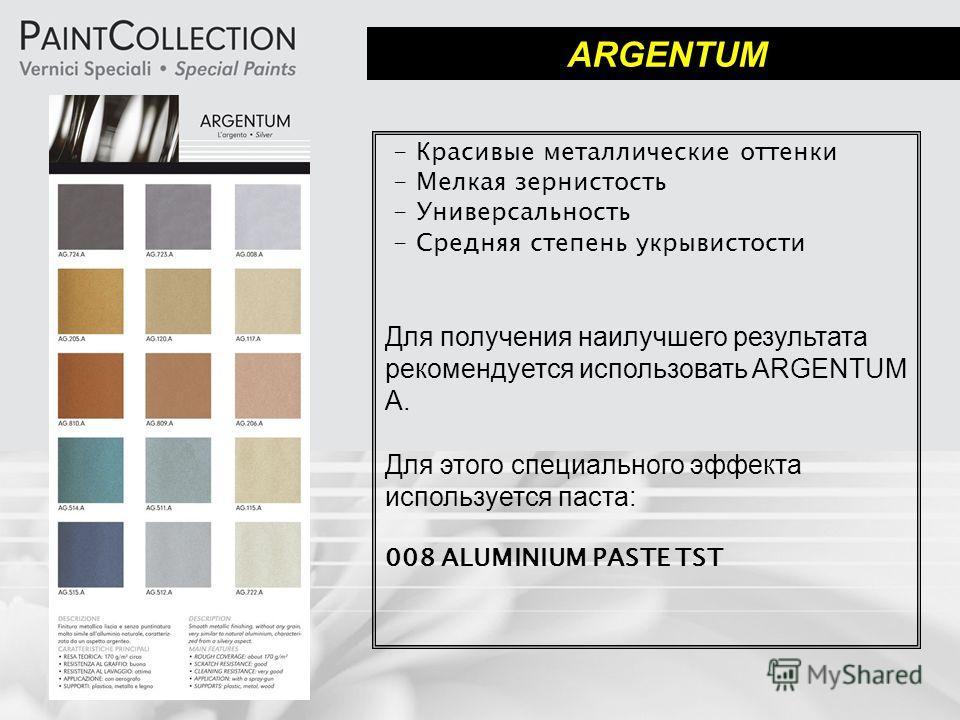 ARGENTUM - Красивые металлические оттенки - Мелкая зернистость - Универсальность - Средняя степень укрывистости Для получения наилучшего результата рекомендуется использовать ARGENTUM A. Для этого специального эффекта используется паста: 008 ALUMINIU