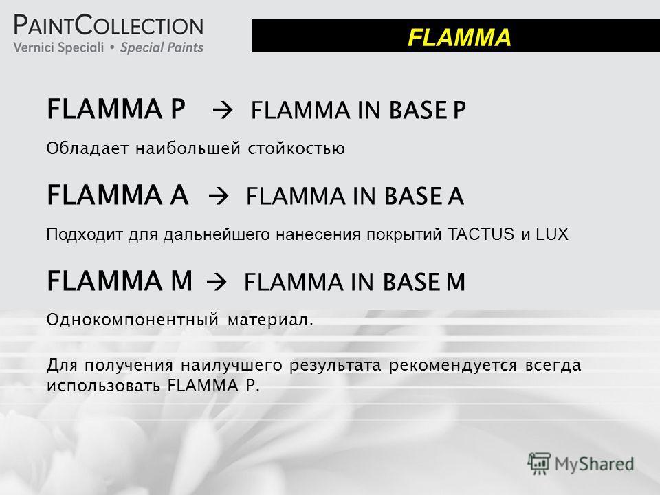 FLAMMA P FLAMMA IN BASE P Обладает наибольшей стойкостью FLAMMA A FLAMMA IN BASE A Подходит для дальнейшего нанесения покрытий TACTUS и LUX FLAMMA M FLAMMA IN BASE M Однокомпонентный материал. Для получения наилучшего результата рекомендуется всегда