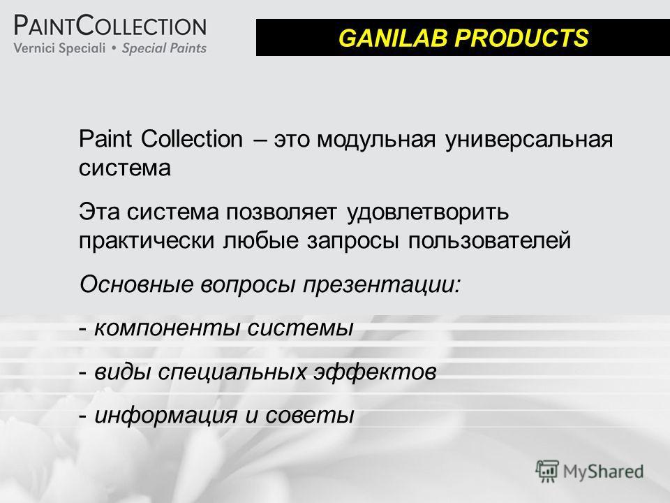 GANILAB PRODUCTS Paint Collection – это модульная универсальная система Эта система позволяет удовлетворить практически любые запросы пользователей Основные вопросы презентации: - компоненты системы - виды специальных эффектов - информация и советы