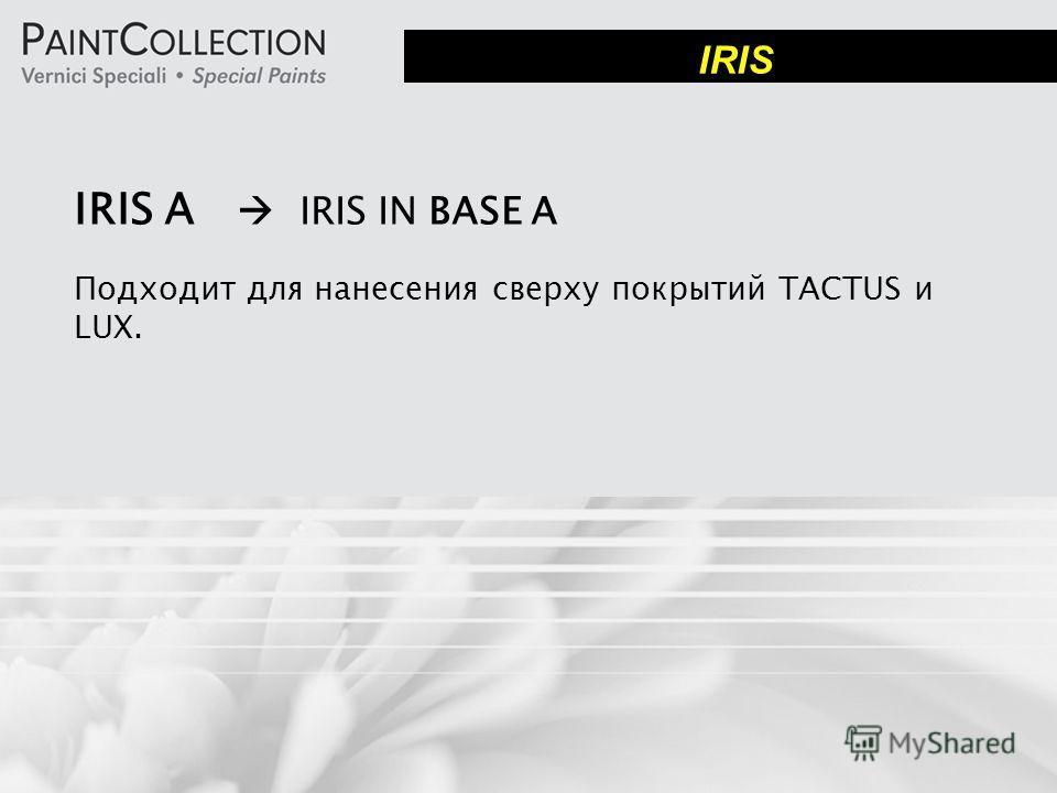 IRIS A IRIS IN BASE A Подходит для нанесения сверху покрытий TACTUS и LUX. IRIS
