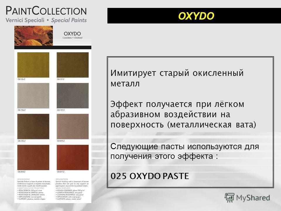 OXYDO Имитирует старый окисленный металл Эффект получается при лёгком абразивном воздействии на поверхность (металлическая вата) Следующие пасты используются для получения этого эффекта : 025 OXYDO PASTE