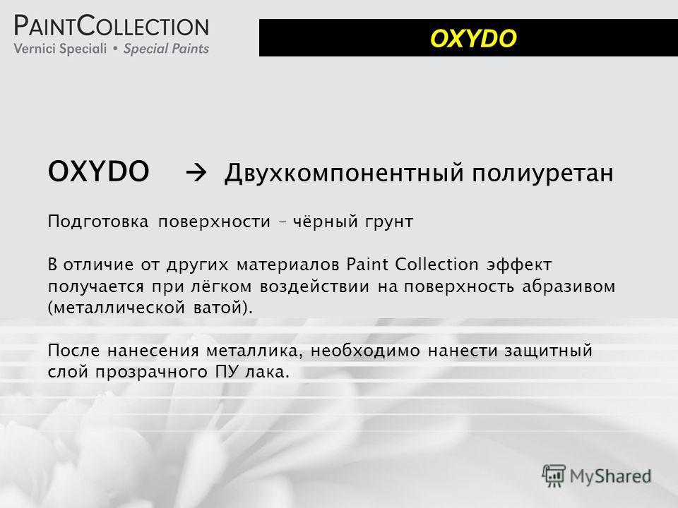 OXYDO Двухкомпонентный полиуретан Подготовка поверхности – чёрный грунт В отличие от других материалов Paint Collection эффект получается при лёгком воздействии на поверхность абразивом (металлической ватой). После нанесения металлика, необходимо нан