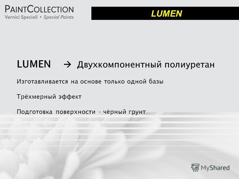 LUMEN Двухкомпонентный полиуретан Изготавливается на основе только одной базы Трёхмерный эффект Подготовка поверхности – чёрный грунт LUMEN
