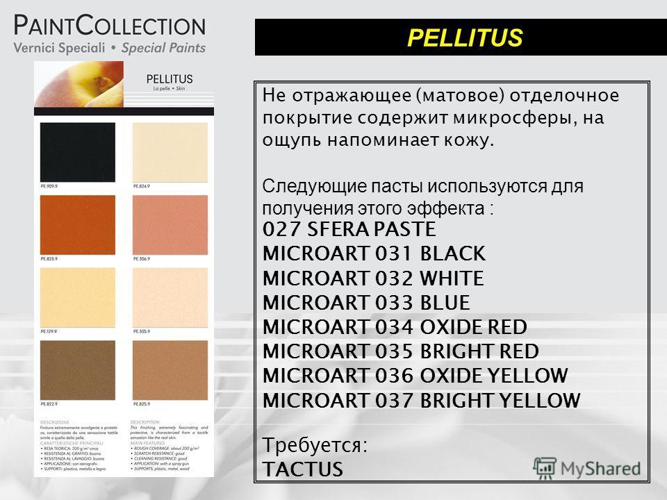 PELLITUS Не отражающее (матовое) отделочное покрытие содержит микросферы, на ощупь напоминает кожу. Следующие пасты используются для получения этого эффекта : 027 SFERA PASTE MICROART 031 BLACK MICROART 032 WHITE MICROART 033 BLUE MICROART 034 OXIDE
