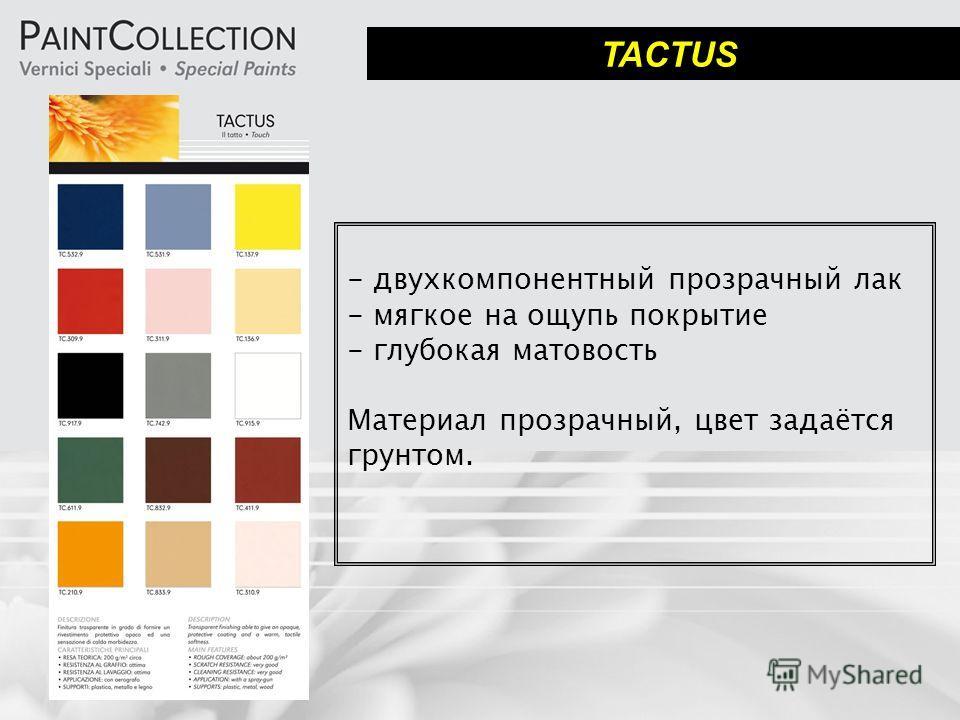 TACTUS - двухкомпонентный прозрачный лак - мягкое на ощупь покрытие - глубокая матовость Материал прозрачный, цвет задаётся грунтом.