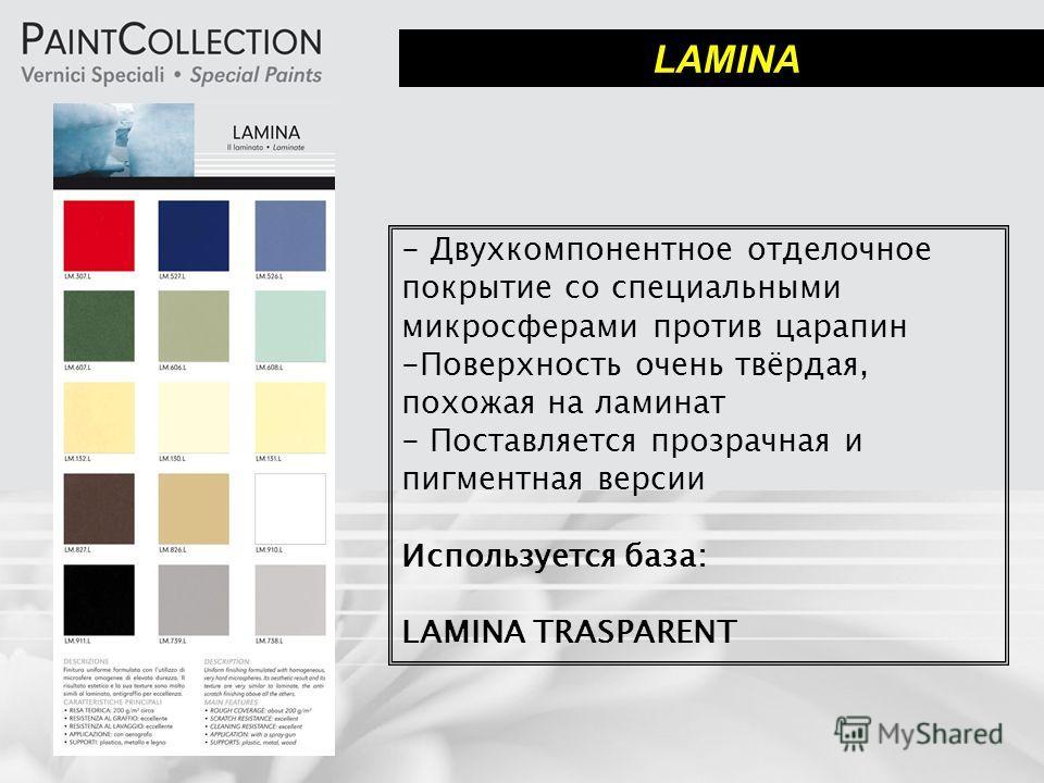LAMINA - Двухкомпонентное отделочное покрытие со специальными микросферами против царапин -Поверхность очень твёрдая, похожая на ламинат - Поставляется прозрачная и пигментная версии Используется база: LAMINA TRASPARENT