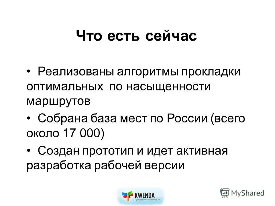 Что есть сейчас Реализованы алгоритмы прокладки оптимальных по насыщенности маршрутов Собрана база мест по России (всего около 17 000) Создан прототип и идет активная разработка рабочей версии