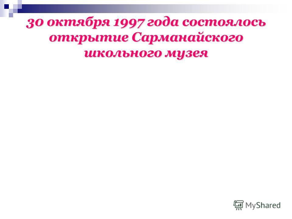 30 октября 1997 года состоялось открытие Сарманайского школьного музея