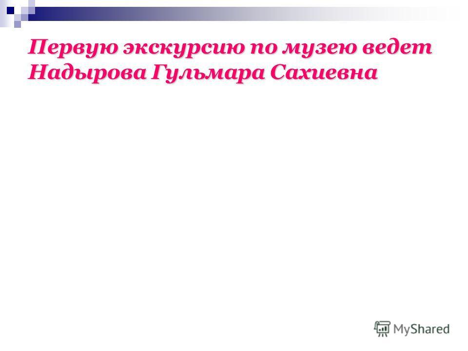 Первую экскурсию по музею ведет Надырова Гульмара Сахиевна