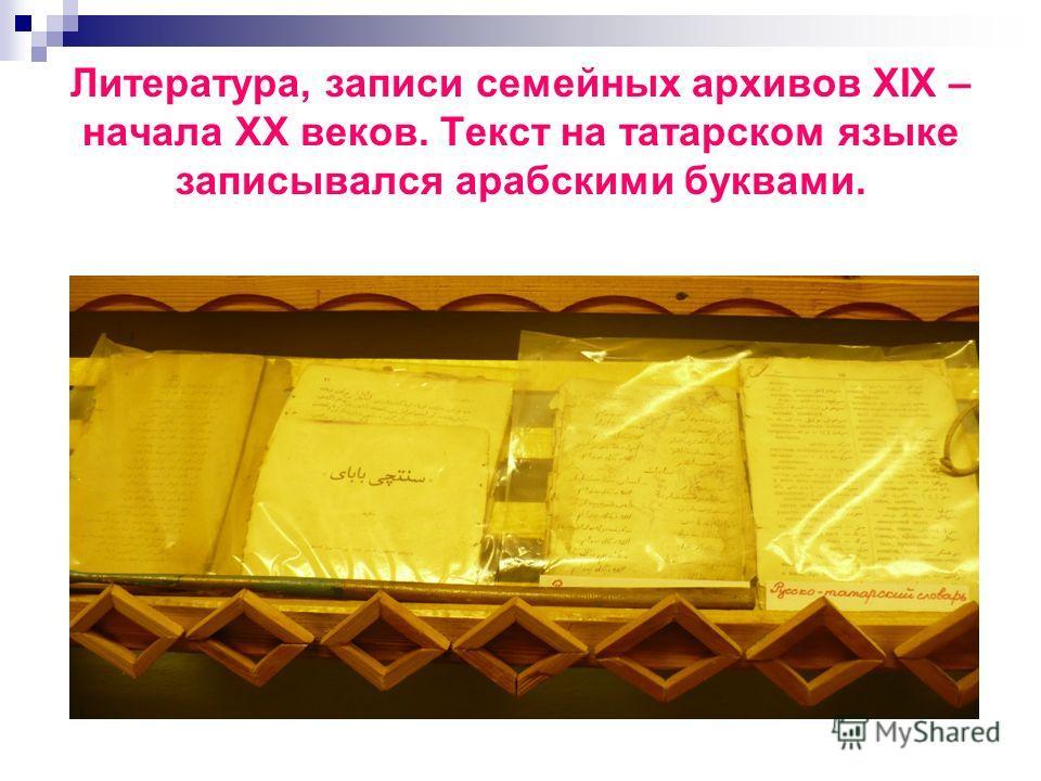 Литература, записи семейных архивов XIX – начала XX веков. Текст на татарском языке записывался арабскими буквами.