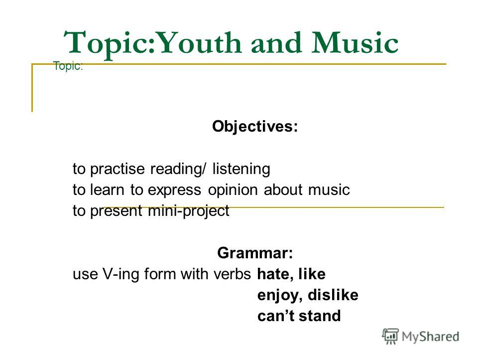 Topic:Youth and Music Objectives: to practise reading/ listening to learn to express opinion about music to present mini-project Grammar: use V-ing form with verbs hate, like enjoy, dislike cant stand Topic: