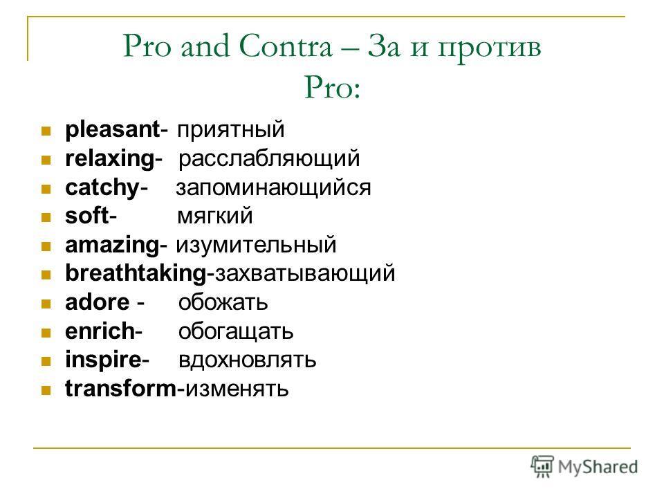Pro and Contra – За и против Pro: pleasant- приятный relaxing- расслабляющий catchy- запоминающийся soft- мягкий amazing- изумительный breathtaking-захватывающий adore - обожать enrich- обогащать inspire- вдохновлять transform-изменять