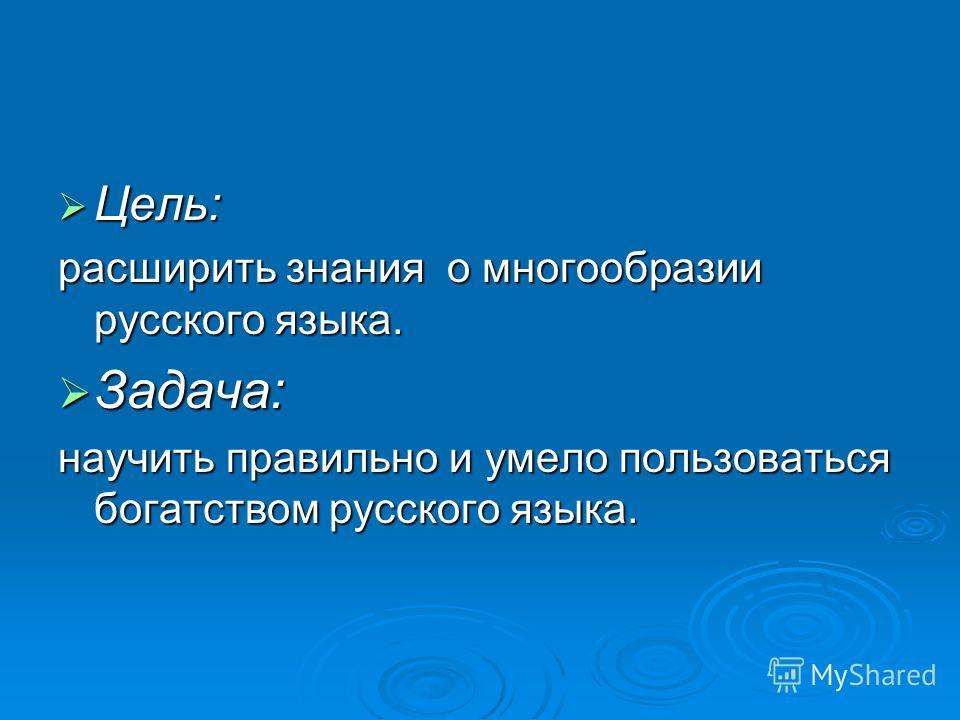 Цель: Цель: расширить знания о многообразии русского языка. Задача: Задача: научить правильно и умело пользоваться богатством русского языка.