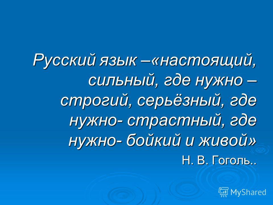 Русский язык –«настоящий, сильный, где нужно – строгий, серьёзный, где нужно- страстный, где нужно- бойкий и живой» Н. В. Гоголь.. Н. В. Гоголь..