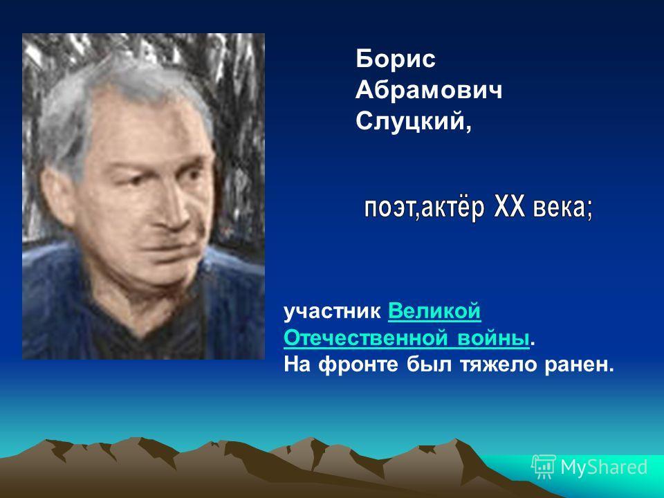 Борис Абрамович Слуцкий, участник Великой Отечественной войны.Великой Отечественной войны На фронте был тяжело ранен.