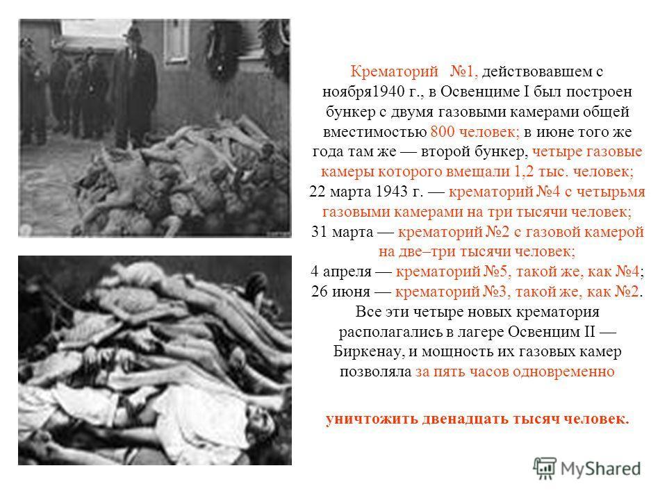 Крематорий 1, действовавшем с ноября1940 г., в Освенциме I был построен бункер с двумя газовыми камерами общей вместимостью 800 человек; в июне того же года там же второй бункер, четыре газовые камеры которого вмещали 1,2 тыс. человек; 22 марта 1943
