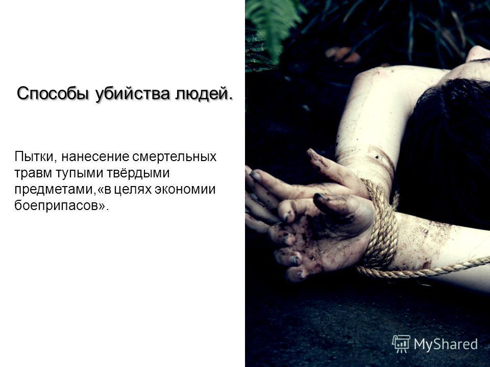Способы убийства людей. Пытки, нанесение смертельных травм тупыми твёрдыми предметами,«в целях экономии боеприпасов».