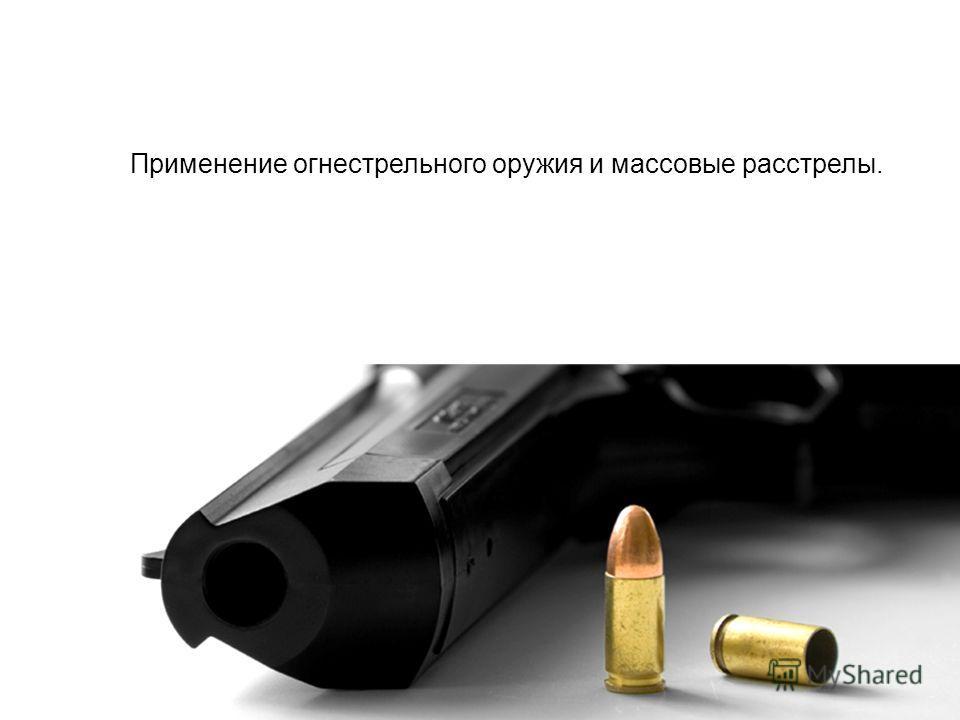 Применение огнестрельного оружия и массовые расстрелы.