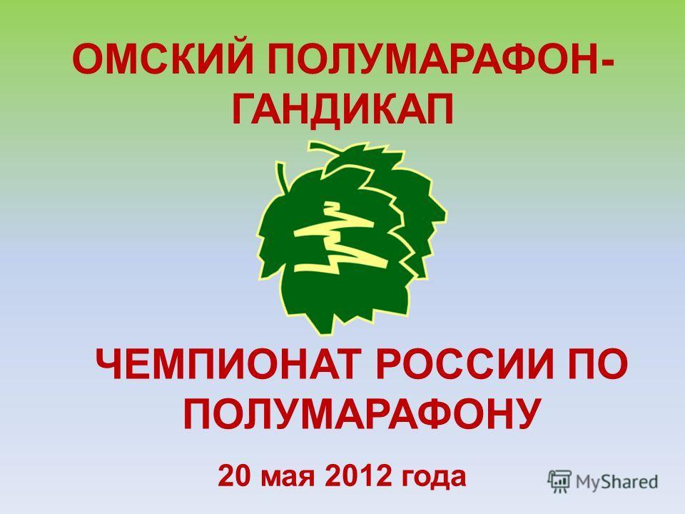 20 мая 2012 года ОМСКИЙ ПОЛУМАРАФОН- ГАНДИКАП ЧЕМПИОНАТ РОССИИ ПО ПОЛУМАРАФОНУ