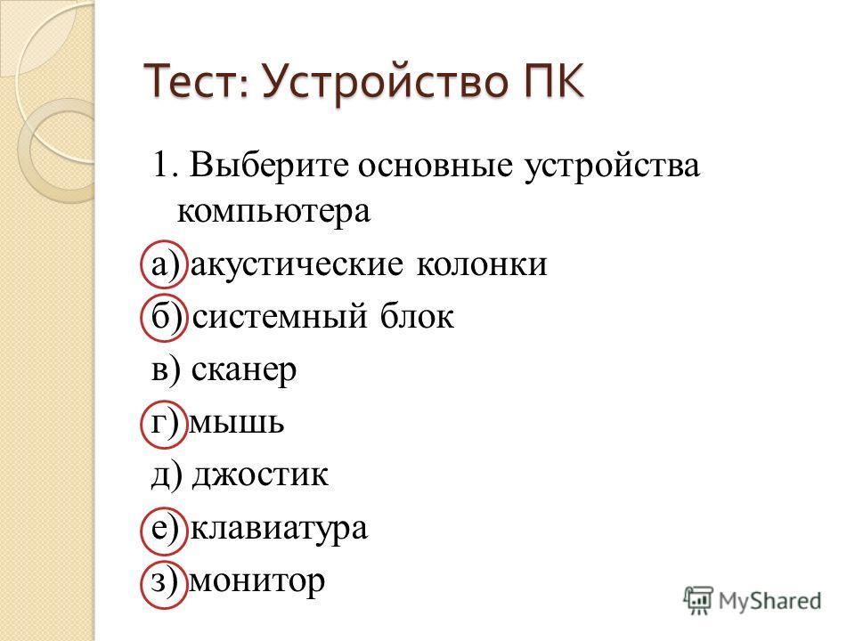 Тест : Устройство ПК 1. Выберите основные устройства компьютера а) акустические колонки б) системный блок в) сканер г) мышь д) джостик е) клавиатура з) монитор