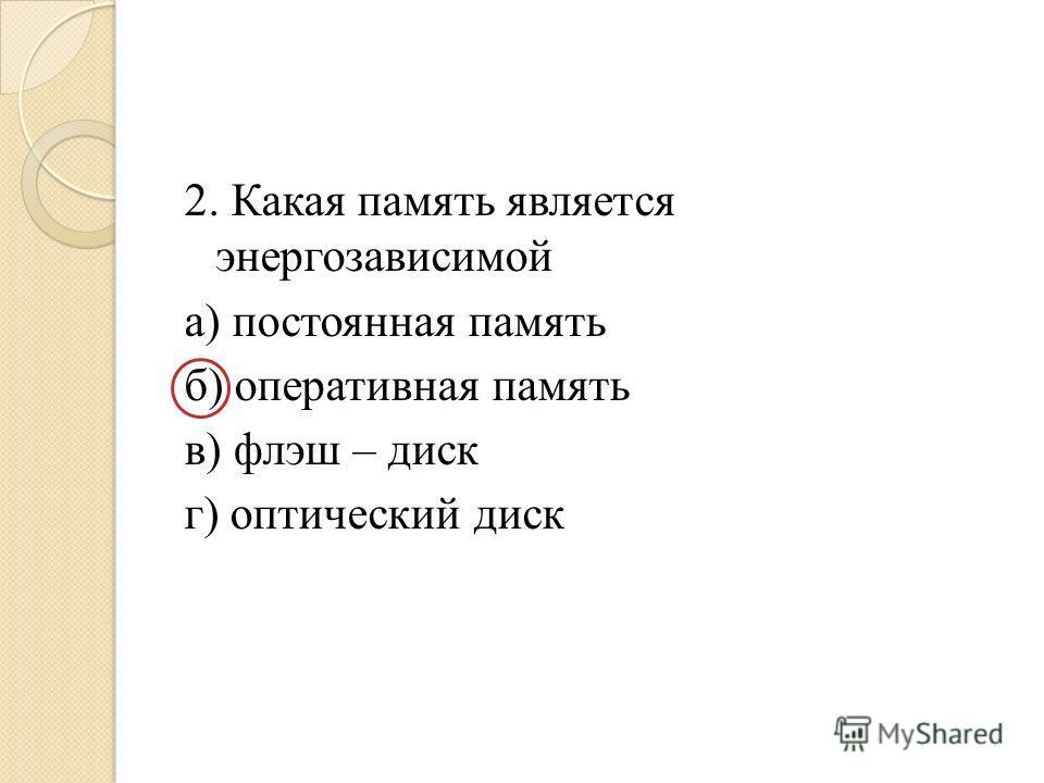 2. Какая память является энергозависимой а) постоянная память б) оперативная память в) флэш – диск г) оптический диск