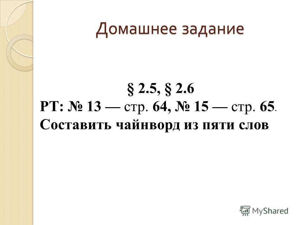 Домашнее задание § 2.5, § 2.6 РТ: 13 стр. 64, 15 стр. 65. Составить чайнворд из пяти слов