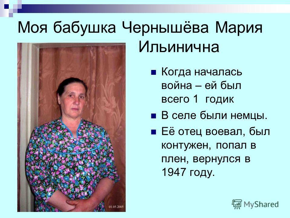 Моя бабушка Чернышёва Мария Ильинична Когда началась война – ей был всего 1 годик В селе были немцы. Её отец воевал, был контужен, попал в плен, вернулся в 1947 году.