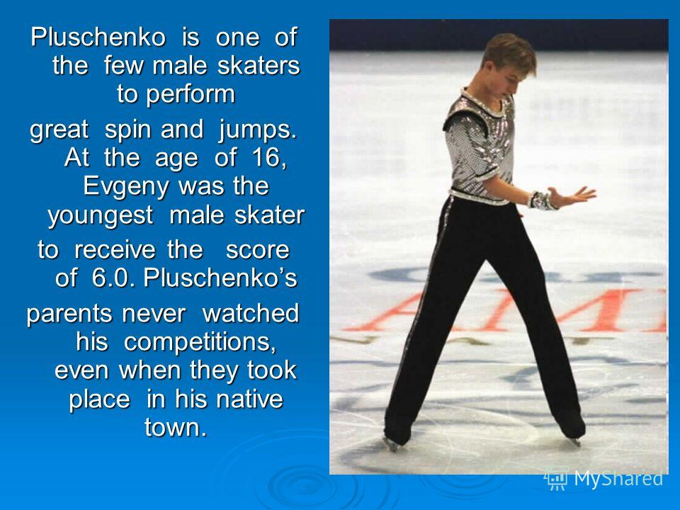 Pluschenko is one of the few male skaters to perform great spin and jumps. At the age of 16, Evgeny was the youngest male skater to receive the score of 6.0. Pluschenkos parents never watched his competitions, even when they took place in his native