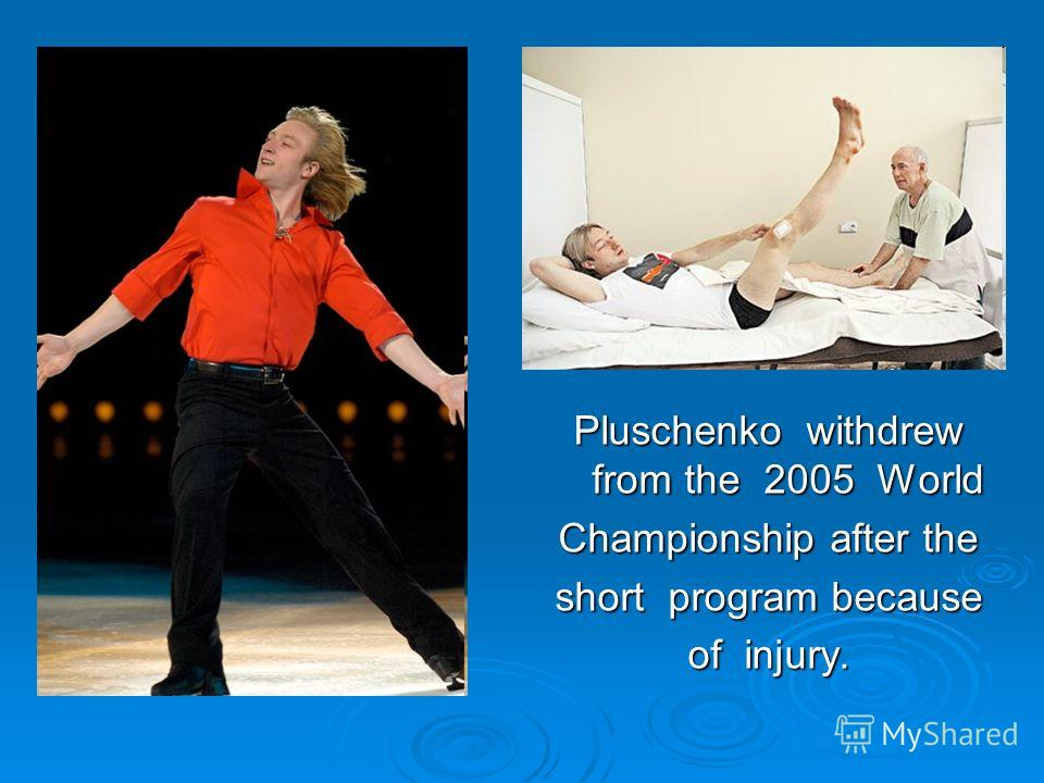 Pluschenko withdrew from the 2005 World Championship after the short program because of injury.