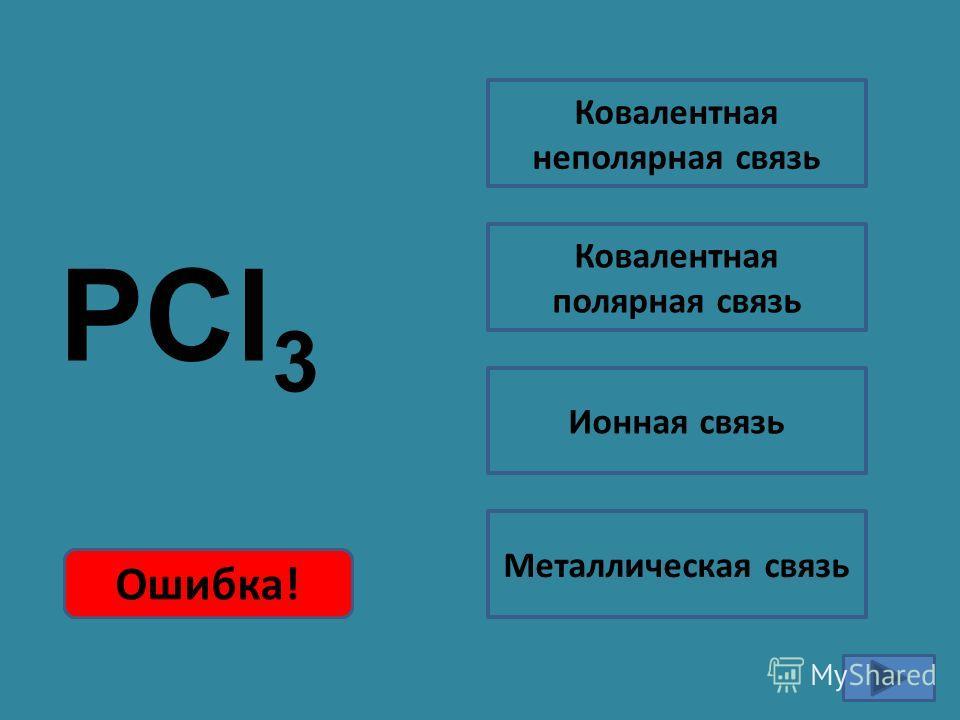 PCl 3 Ошибка!Правильно! Ковалентная неполярная связь Ковалентная полярная связь Ионная связь Металлическая связь Ошибка!
