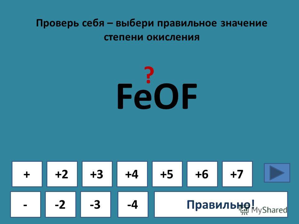 Проверь себя – выбери правильное значение степени окисления + - +2+3+4+5+6+7 -2-3-4Ошибка!Правильно! FeOF ?