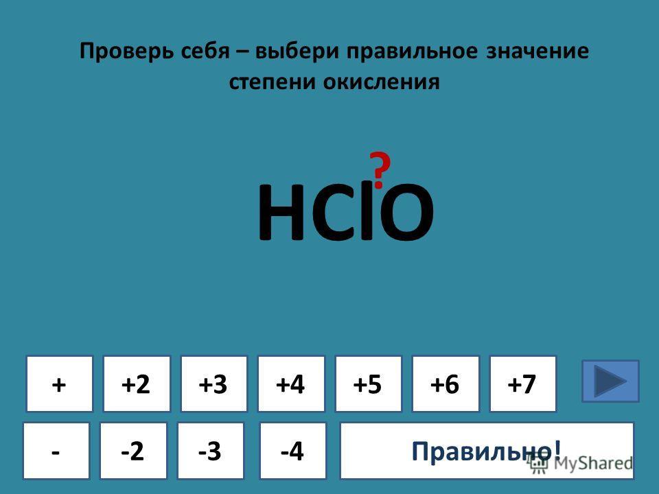Проверь себя – выбери правильное значение степени окисления + - +2+3+4+5+6+7 -2-3-4Ошибка!Правильно! HClO ?