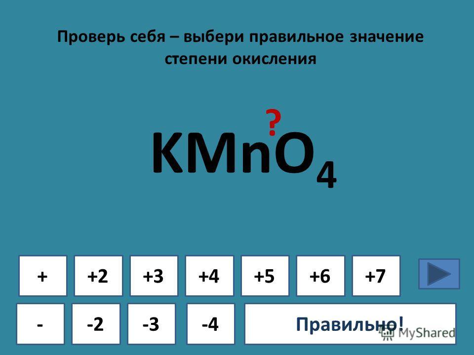 Проверь себя – выбери правильное значение степени окисления + - +2+3+4+5+6+7 -2-3-4Ошибка!Правильно! KMnO 4 ?