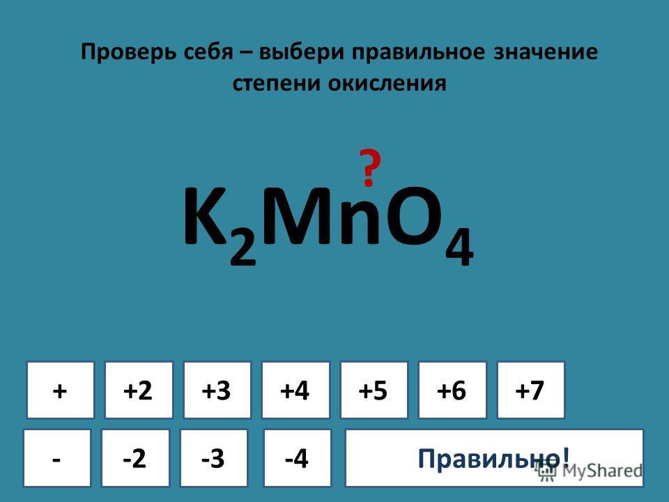 Проверь себя – выбери правильное значение степени окисления + - +2+3+4+5+6+7 -2-3-4Ошибка!Правильно! K 2 MnO 4 ?
