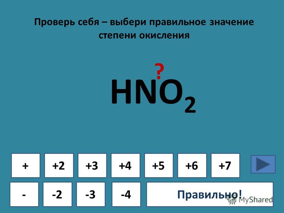 Проверь себя – выбери правильное значение степени окисления + - +2+3+4+5+6+7 -2-3-4Ошибка!Правильно! HNO 2 ?