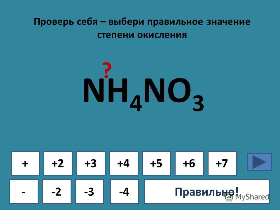 Проверь себя – выбери правильное значение степени окисления + - +2+3+4+5+6+7 -2-3-4Ошибка!Правильно! NH 4 NO 3 ?