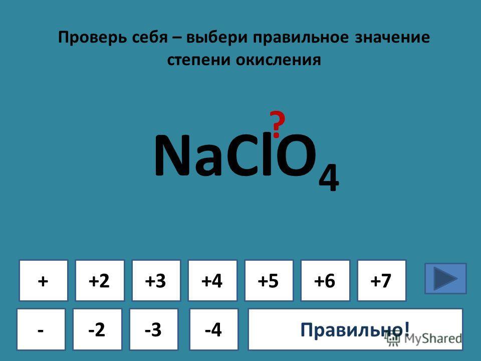 Проверь себя – выбери правильное значение степени окисления + - +2+3+4+5+6+7 -2-3-4Ошибка!Правильно! NaClO 4 ?