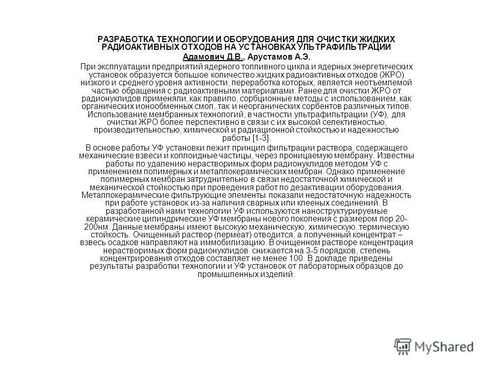 РАЗРАБОТКА ТЕХНОЛОГИИ И ОБОРУДОВАНИЯ ДЛЯ ОЧИСТКИ ЖИДКИХ РАДИОАКТИВНЫХ ОТХОДОВ НА УСТАНОВКАХ УЛЬТРАФИЛЬТРАЦИИ Адамович Д.В., Арустамов А.Э. При эксплуатации предприятий ядерного топливного цикла и ядерных энергетических установок образуется большое ко