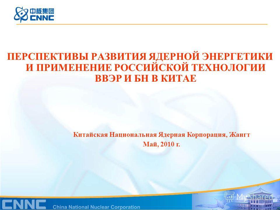 ПЕРСПЕКТИВЫ РАЗВИТИЯ ЯДЕРНОЙ ЭНЕРГЕТИКИ И ПРИМЕНЕНИЕ РОССИЙСКОЙ ТЕХНОЛОГИИ ВВЭР И БН В КИТАЕ Китайская Национальная Ядерная Корпорация, Жангт Май, 2010 г.