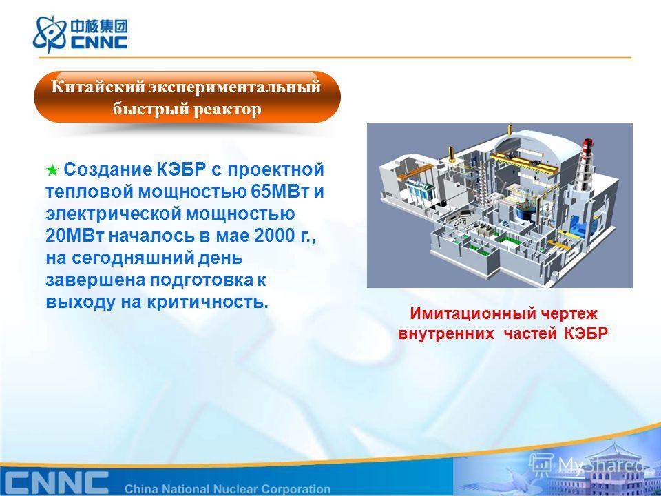 Имитационный чертеж внутренних частей КЭБР Китайский экспериментальный быстрый реактор Создание КЭБР с проектной тепловой мощностью 65MВт и электрической мощностью 20MВт началось в мае 2000 г., на сегодняшний день завершена подготовка к выходу на кри