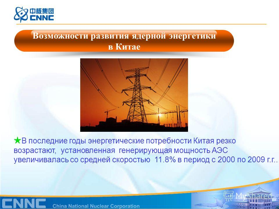 Возможности развития ядерной энергетики в Китае В последние годы энергетические потребности Китая резко возрастают, установленная генерирующая мощность АЭС увеличивалась со средней скоростью 11.8% в период с 2000 по 2009 г.г..