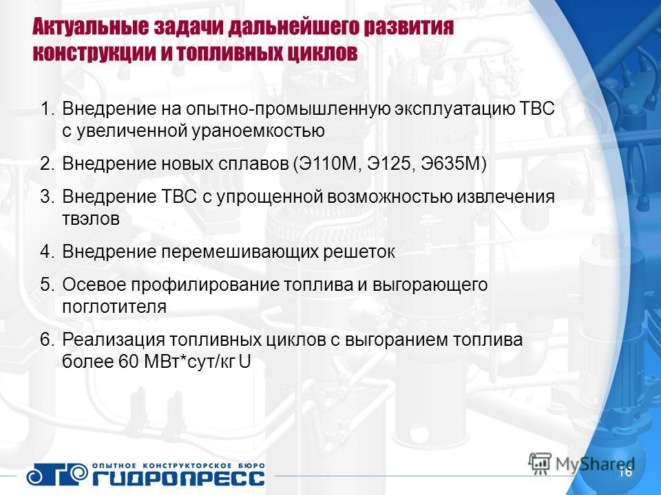 Актуальные задачи дальнейшего развития конструкции и топливных циклов 1.Внедрение на опытно-промышленную эксплуатацию ТВС с увеличенной ураноемкостью 2.Внедрение новых сплавов (Э110М, Э125, Э635М) 3.Внедрение ТВС с упрощенной возможностью извлечения