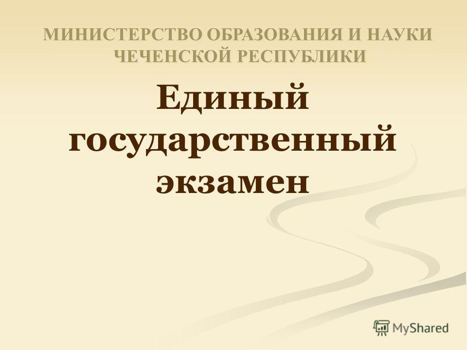 Единый государственный экзамен МИНИСТЕРСТВО ОБРАЗОВАНИЯ И НАУКИ ЧЕЧЕНСКОЙ РЕСПУБЛИКИ МИНИСТЕРСТВО ОБРАЗОВАНИЯ И НАУКИ ЧЕЧЕНСКОЙ РЕСПУБЛИКИ