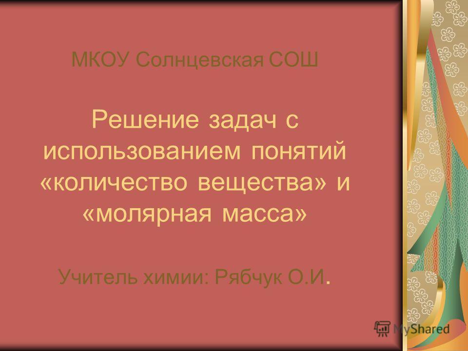 МКОУ Солнцевская СОШ Решение задач с использованием понятий «количество вещества» и «молярная масса» Учитель химии: Рябчук О.И.